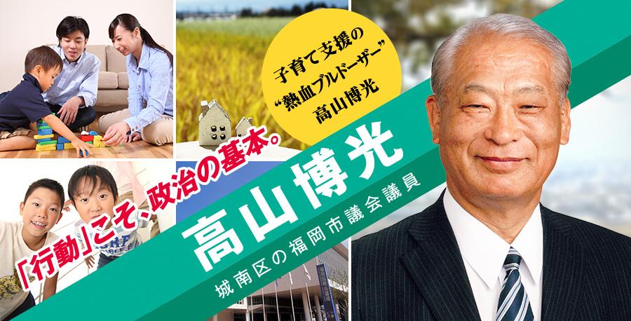 城南区の福岡市議会議員 高山博光(たかやま ひろみつ)9回連続トップ当選!!地域のために、地域とともに。
